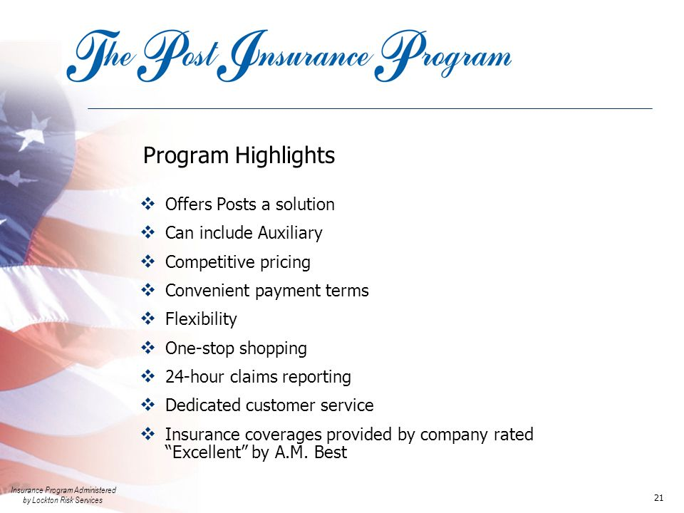 Insurance Program Administered by Lockton Risk Services 21 Program Highlights  Offers Posts a solution  Can include Auxiliary  Competitive pricing  Convenient payment terms  Flexibility  One-stop shopping  24-hour claims reporting  Dedicated customer service  Insurance coverages provided by company rated Excellent by A.M.