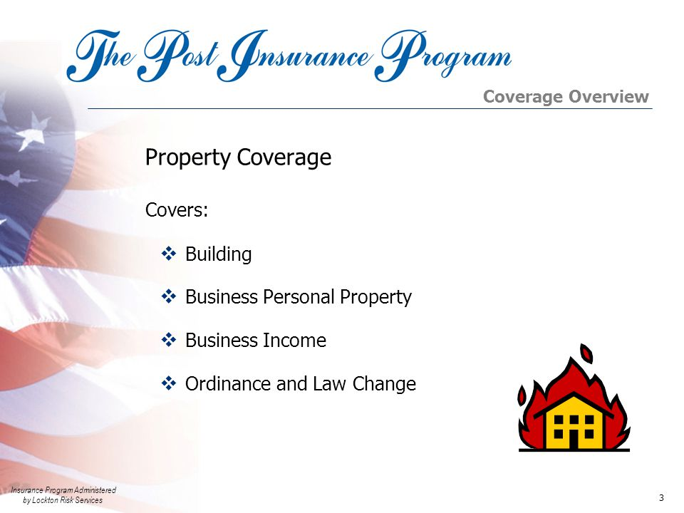 Insurance Program Administered by Lockton Risk Services 3 Property Coverage  Building  Business Personal Property  Business Income  Ordinance and Law Change Covers: Coverage Overview