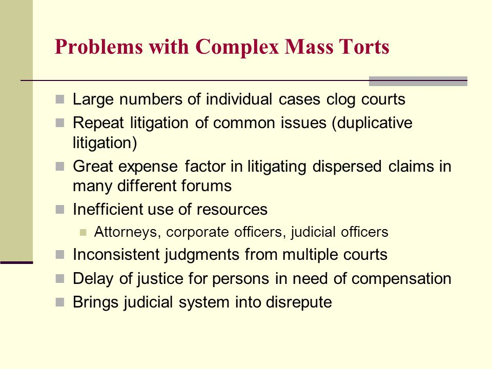 Problems with Complex Mass Torts Large numbers of individual cases clog courts Repeat litigation of common issues (duplicative litigation) Great expense factor in litigating dispersed claims in many different forums Inefficient use of resources Attorneys, corporate officers, judicial officers Inconsistent judgments from multiple courts Delay of justice for persons in need of compensation Brings judicial system into disrepute