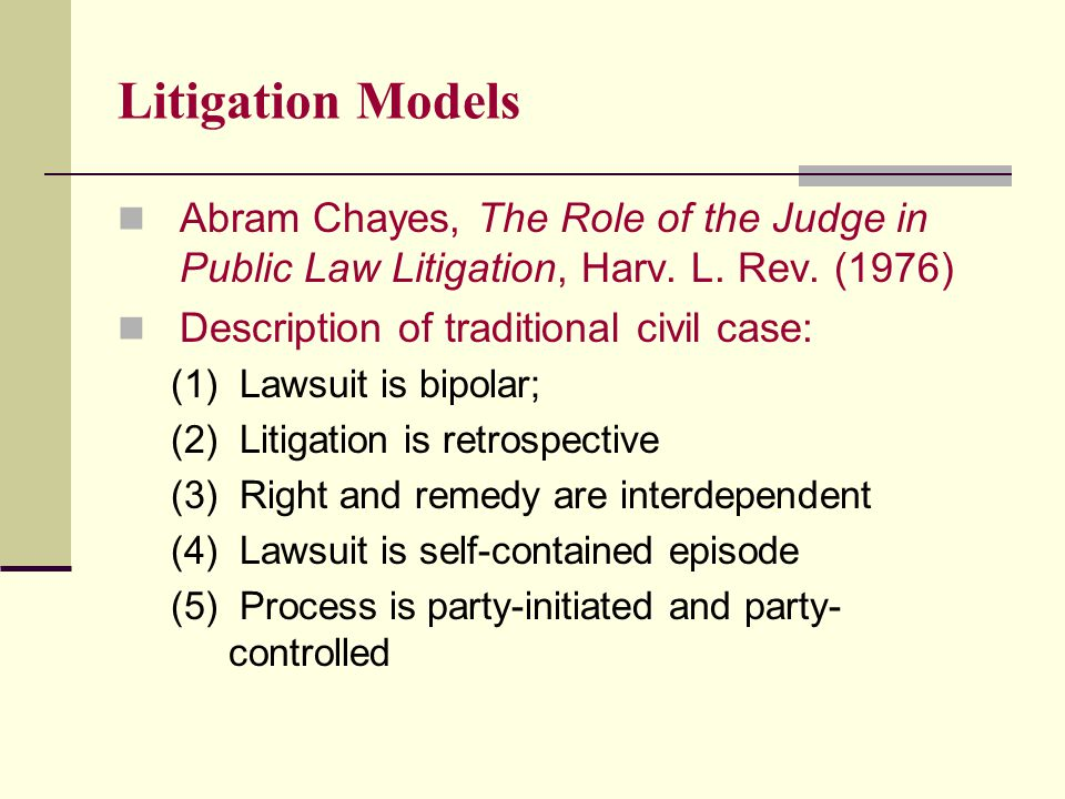 Litigation Models Abram Chayes, The Role of the Judge in Public Law Litigation, Harv.