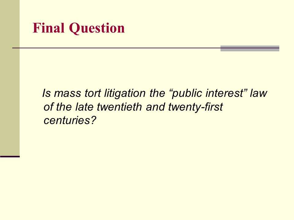 Final Question Is mass tort litigation the public interest law of the late twentieth and twenty-first centuries