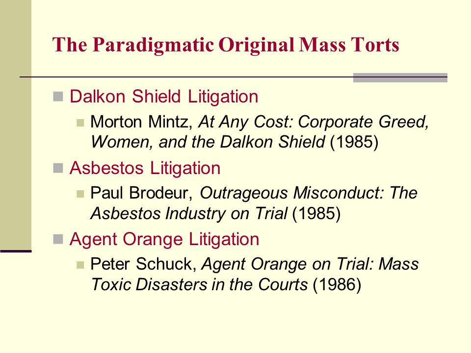 The Paradigmatic Original Mass Torts Dalkon Shield Litigation Morton Mintz, At Any Cost: Corporate Greed, Women, and the Dalkon Shield (1985) Asbestos Litigation Paul Brodeur, Outrageous Misconduct: The Asbestos Industry on Trial (1985) Agent Orange Litigation Peter Schuck, Agent Orange on Trial: Mass Toxic Disasters in the Courts (1986)
