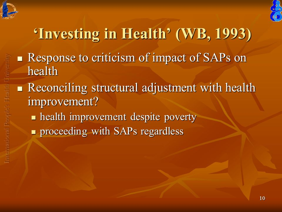 10 'Investing in Health' (WB, 1993) Response to criticism of impact of SAPs on health Response to criticism of impact of SAPs on health Reconciling structural adjustment with health improvement.