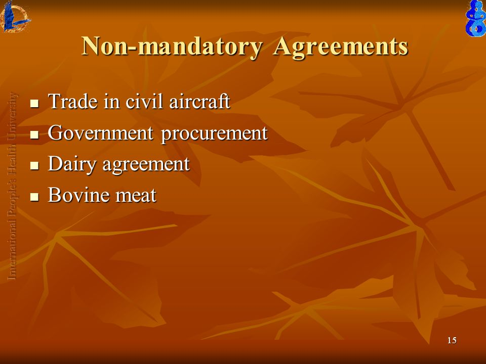 15 Non-mandatory Agreements Trade in civil aircraft Trade in civil aircraft Government procurement Government procurement Dairy agreement Dairy agreement Bovine meat Bovine meat