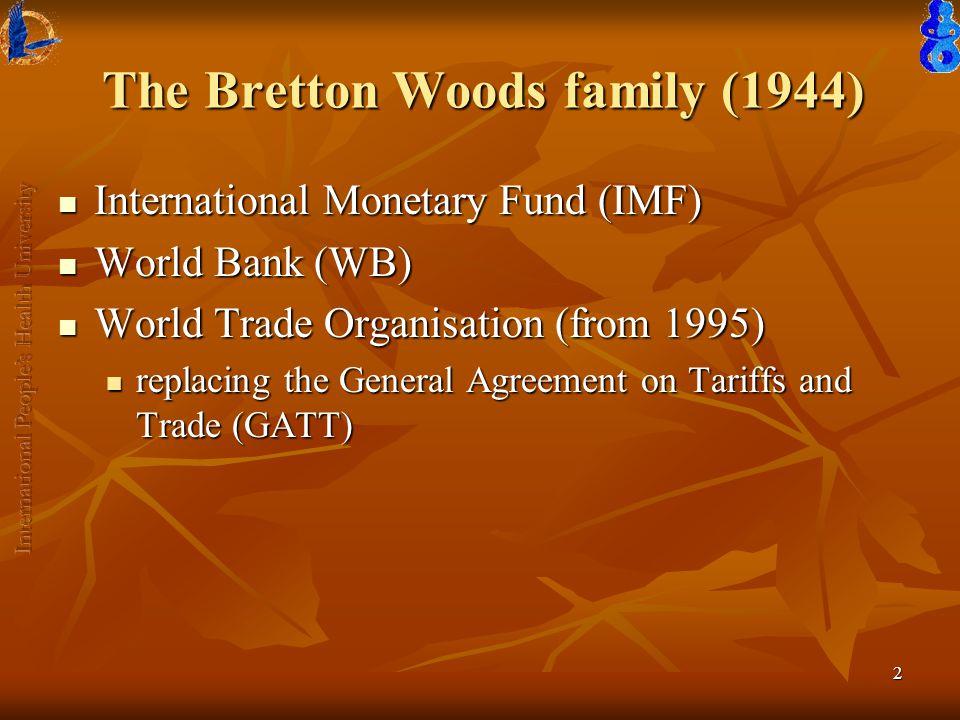 2 The Bretton Woods family (1944) International Monetary Fund (IMF) International Monetary Fund (IMF) World Bank (WB) World Bank (WB) World Trade Organisation (from 1995) World Trade Organisation (from 1995) replacing the General Agreement on Tariffs and Trade (GATT) replacing the General Agreement on Tariffs and Trade (GATT)