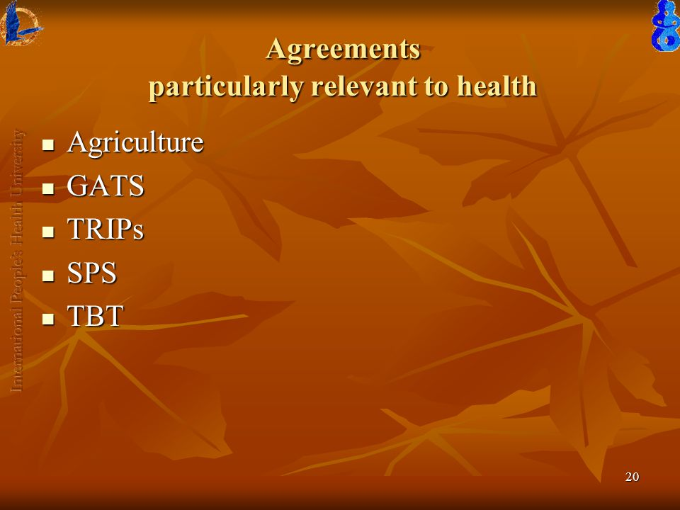 20 Agreements particularly relevant to health Agriculture Agriculture GATS GATS TRIPs TRIPs SPS SPS TBT TBT