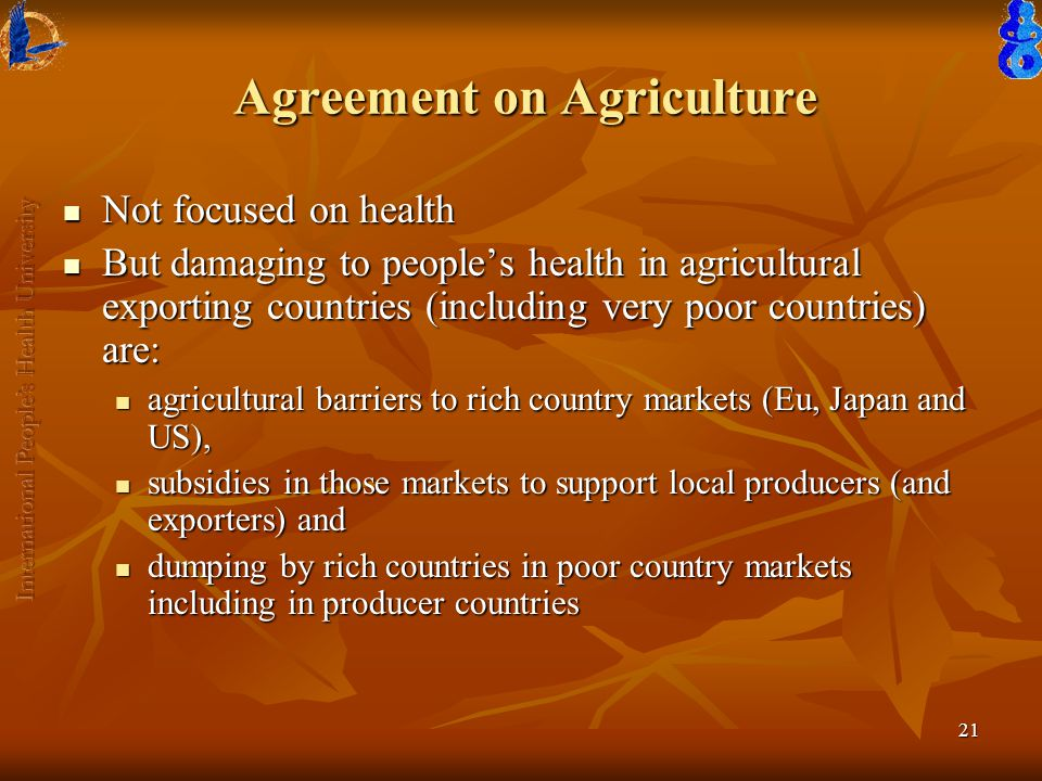 21 Agreement on Agriculture Not focused on health Not focused on health But damaging to people's health in agricultural exporting countries (including very poor countries) are: But damaging to people's health in agricultural exporting countries (including very poor countries) are: agricultural barriers to rich country markets (Eu, Japan and US), agricultural barriers to rich country markets (Eu, Japan and US), subsidies in those markets to support local producers (and exporters) and subsidies in those markets to support local producers (and exporters) and dumping by rich countries in poor country markets including in producer countries dumping by rich countries in poor country markets including in producer countries