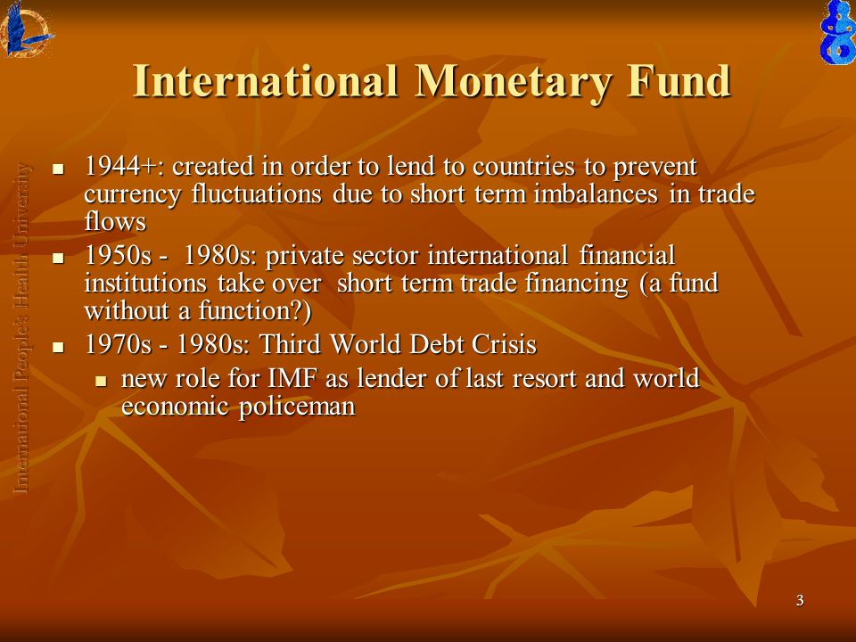 3 International Monetary Fund 1944+: created in order to lend to countries to prevent currency fluctuations due to short term imbalances in trade flows 1944+: created in order to lend to countries to prevent currency fluctuations due to short term imbalances in trade flows 1950s - 1980s: private sector international financial institutions take over short term trade financing (a fund without a function ) 1950s - 1980s: private sector international financial institutions take over short term trade financing (a fund without a function ) 1970s - 1980s: Third World Debt Crisis 1970s - 1980s: Third World Debt Crisis new role for IMF as lender of last resort and world economic policeman new role for IMF as lender of last resort and world economic policeman