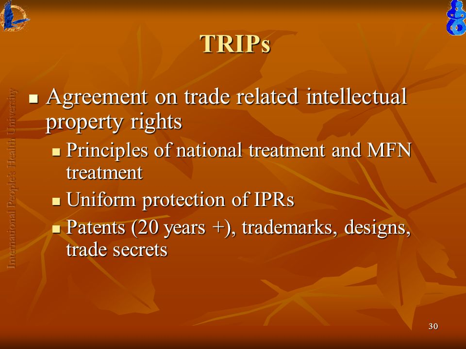 30 TRIPs Agreement on trade related intellectual property rights Agreement on trade related intellectual property rights Principles of national treatment and MFN treatment Principles of national treatment and MFN treatment Uniform protection of IPRs Uniform protection of IPRs Patents (20 years +), trademarks, designs, trade secrets Patents (20 years +), trademarks, designs, trade secrets