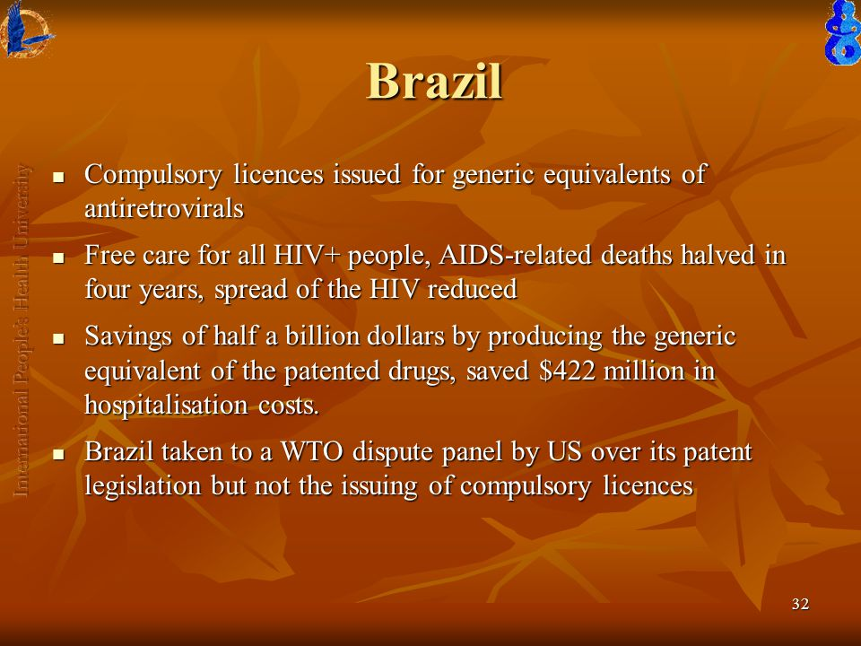 32 Brazil Compulsory licences issued for generic equivalents of antiretrovirals Compulsory licences issued for generic equivalents of antiretrovirals Free care for all HIV+ people, AIDS-related deaths halved in four years, spread of the HIV reduced Free care for all HIV+ people, AIDS-related deaths halved in four years, spread of the HIV reduced Savings of half a billion dollars by producing the generic equivalent of the patented drugs, saved $422 million in hospitalisation costs.