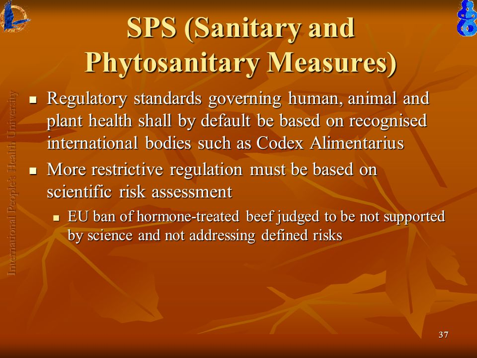 37 SPS (Sanitary and Phytosanitary Measures) Regulatory standards governing human, animal and plant health shall by default be based on recognised international bodies such as Codex Alimentarius Regulatory standards governing human, animal and plant health shall by default be based on recognised international bodies such as Codex Alimentarius More restrictive regulation must be based on scientific risk assessment More restrictive regulation must be based on scientific risk assessment EU ban of hormone-treated beef judged to be not supported by science and not addressing defined risks EU ban of hormone-treated beef judged to be not supported by science and not addressing defined risks