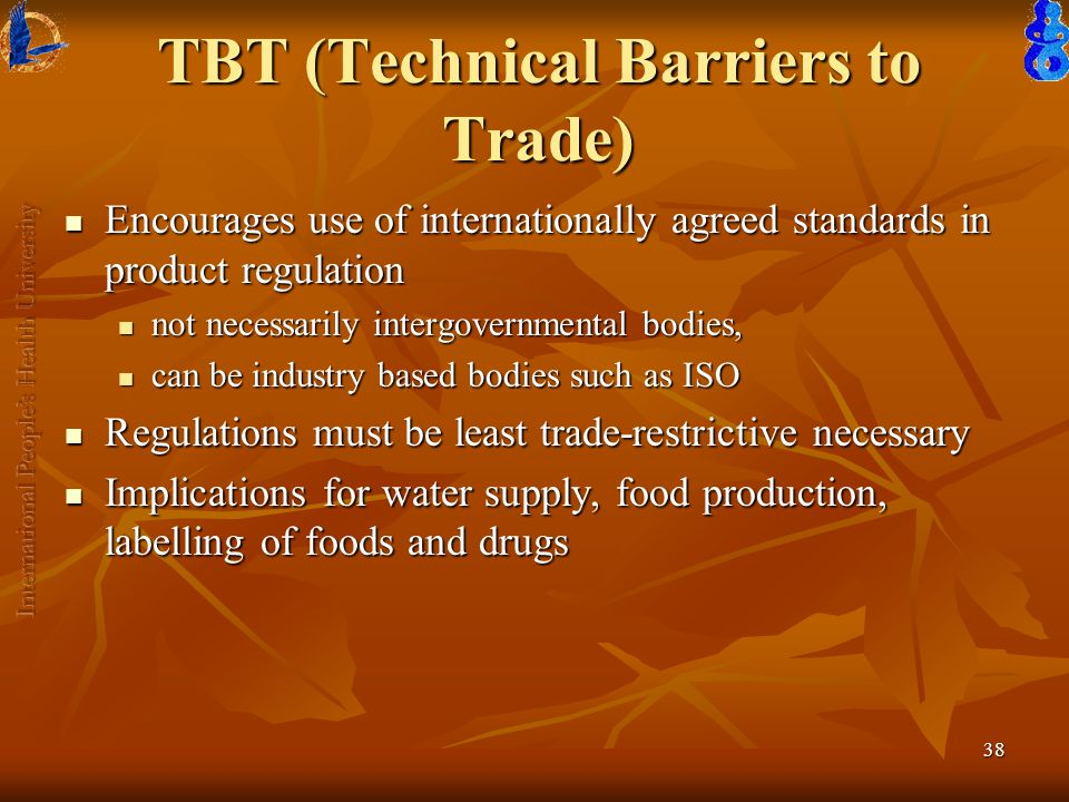38 TBT (Technical Barriers to Trade) Encourages use of internationally agreed standards in product regulation Encourages use of internationally agreed standards in product regulation not necessarily intergovernmental bodies, not necessarily intergovernmental bodies, can be industry based bodies such as ISO can be industry based bodies such as ISO Regulations must be least trade-restrictive necessary Regulations must be least trade-restrictive necessary Implications for water supply, food production, labelling of foods and drugs Implications for water supply, food production, labelling of foods and drugs