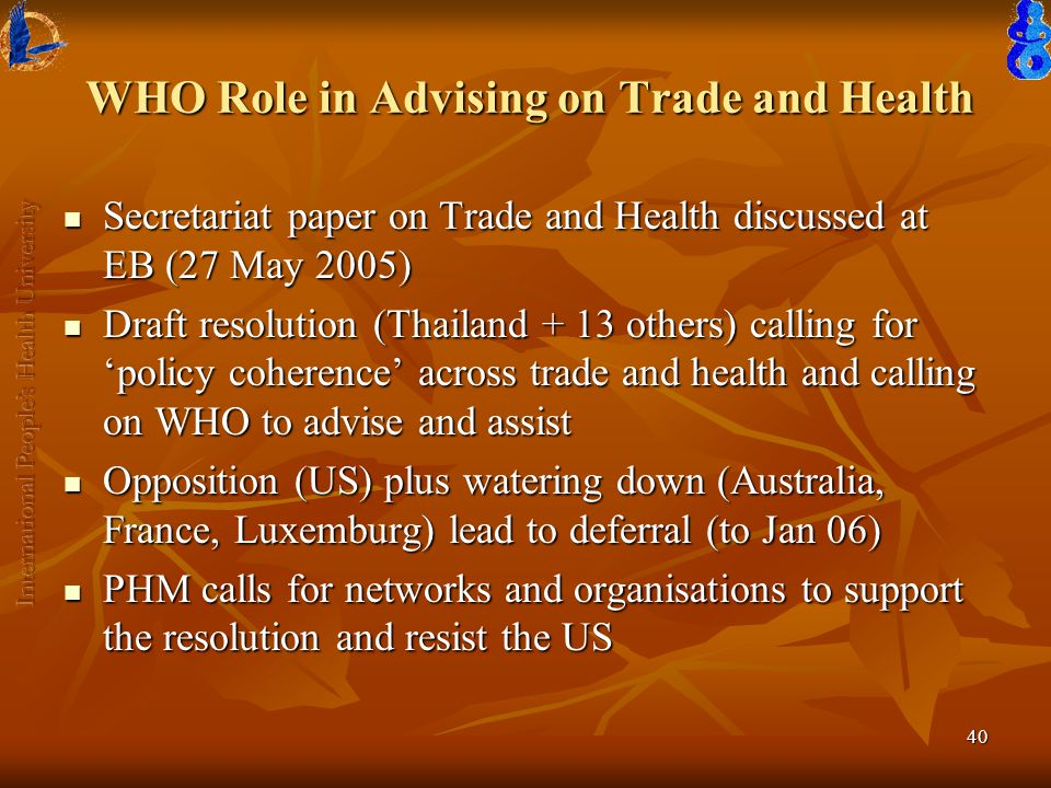 40 WHO Role in Advising on Trade and Health Secretariat paper on Trade and Health discussed at EB (27 May 2005) Secretariat paper on Trade and Health discussed at EB (27 May 2005) Draft resolution (Thailand + 13 others) calling for 'policy coherence' across trade and health and calling on WHO to advise and assist Draft resolution (Thailand + 13 others) calling for 'policy coherence' across trade and health and calling on WHO to advise and assist Opposition (US) plus watering down (Australia, France, Luxemburg) lead to deferral (to Jan 06) Opposition (US) plus watering down (Australia, France, Luxemburg) lead to deferral (to Jan 06) PHM calls for networks and organisations to support the resolution and resist the US PHM calls for networks and organisations to support the resolution and resist the US