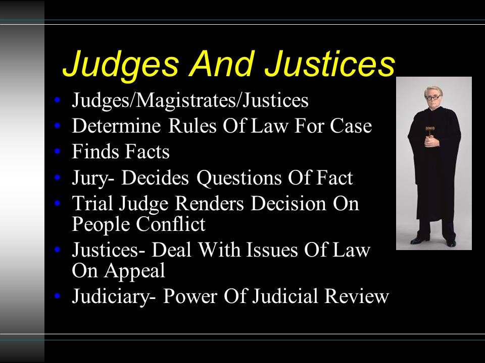 Judges And Justices Judges/Magistrates/Justices Determine Rules Of Law For Case Finds Facts Jury- Decides Questions Of Fact Trial Judge Renders Decisi