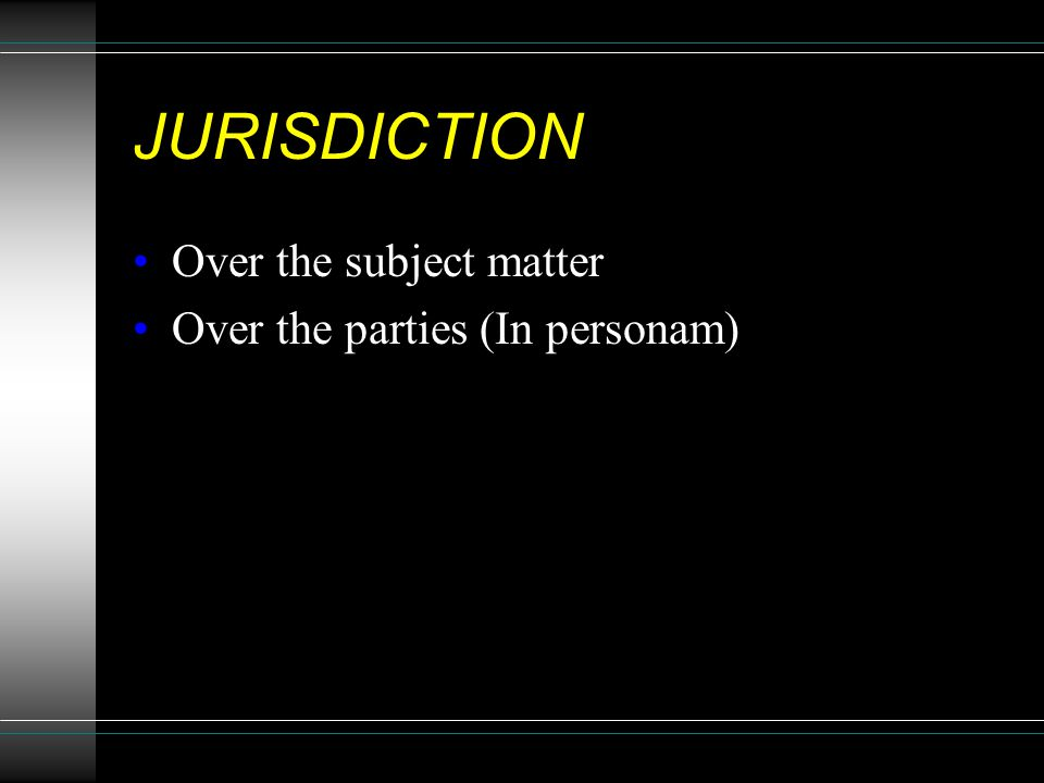 JURISDICTION Over the subject matter Over the parties (In personam)