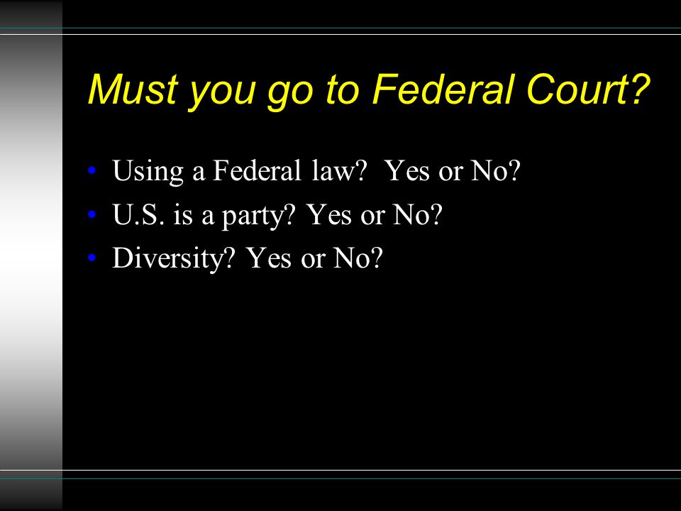 Must you go to Federal Court? Using a Federal law? Yes or No? U.S. is a party? Yes or No? Diversity? Yes or No?