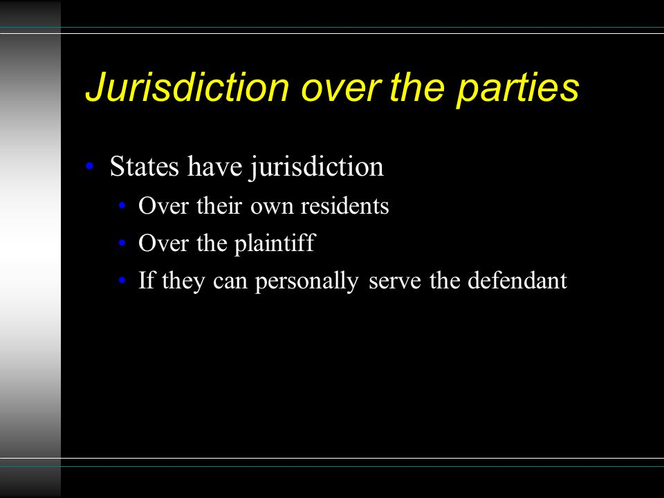 Jurisdiction over the parties States have jurisdiction Over their own residents Over the plaintiff If they can personally serve the defendant