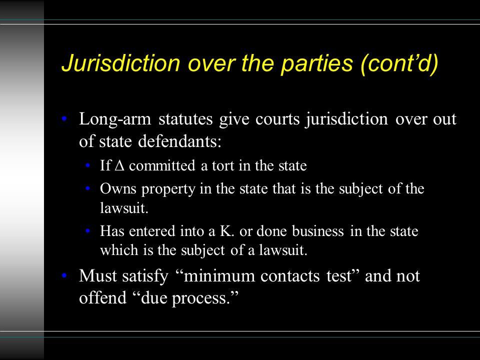 Jurisdiction over the parties (cont'd) Long-arm statutes give courts jurisdiction over out of state defendants: If Δ committed a tort in the state Own