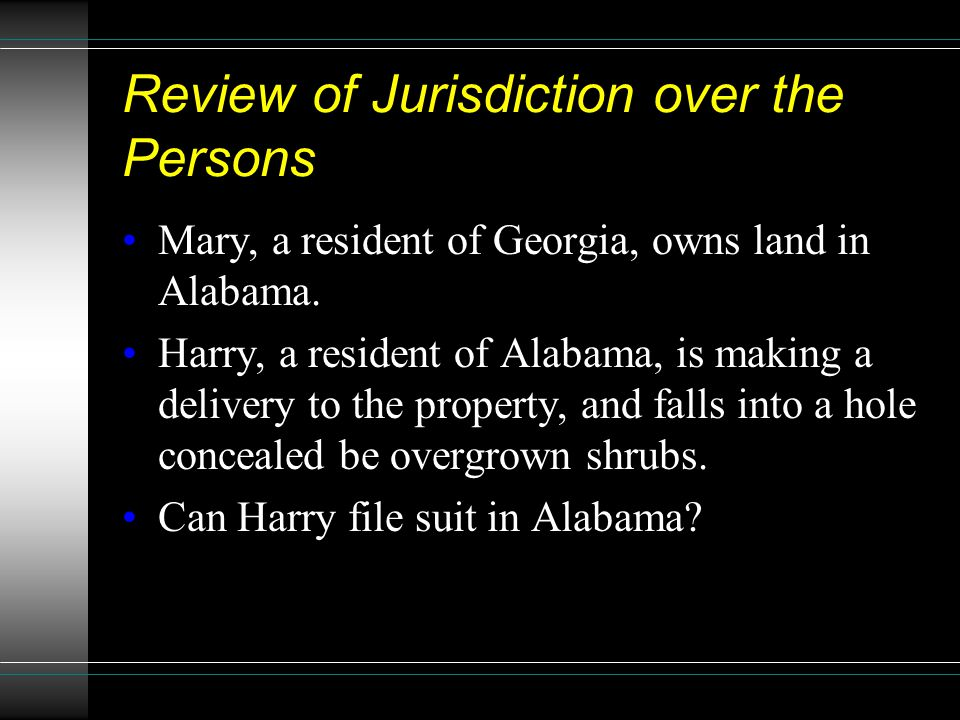 Review of Jurisdiction over the Persons Mary, a resident of Georgia, owns land in Alabama. Harry, a resident of Alabama, is making a delivery to the p