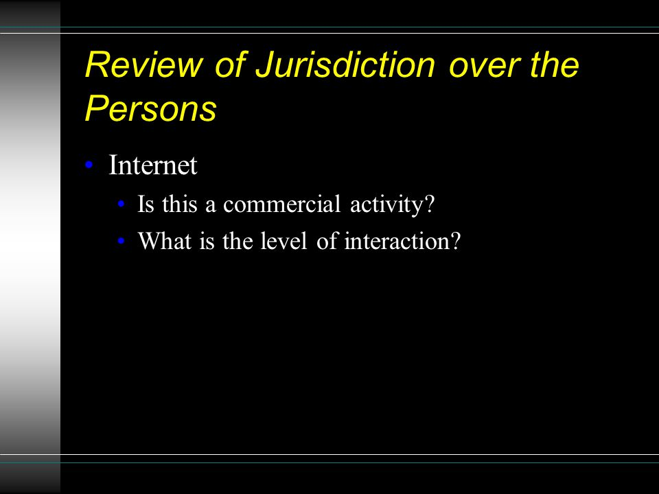 Review of Jurisdiction over the Persons Internet Is this a commercial activity? What is the level of interaction?