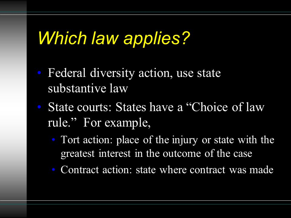 "Which law applies? Federal diversity action, use state substantive law State courts: States have a ""Choice of law rule."" For example, Tort action: pla"