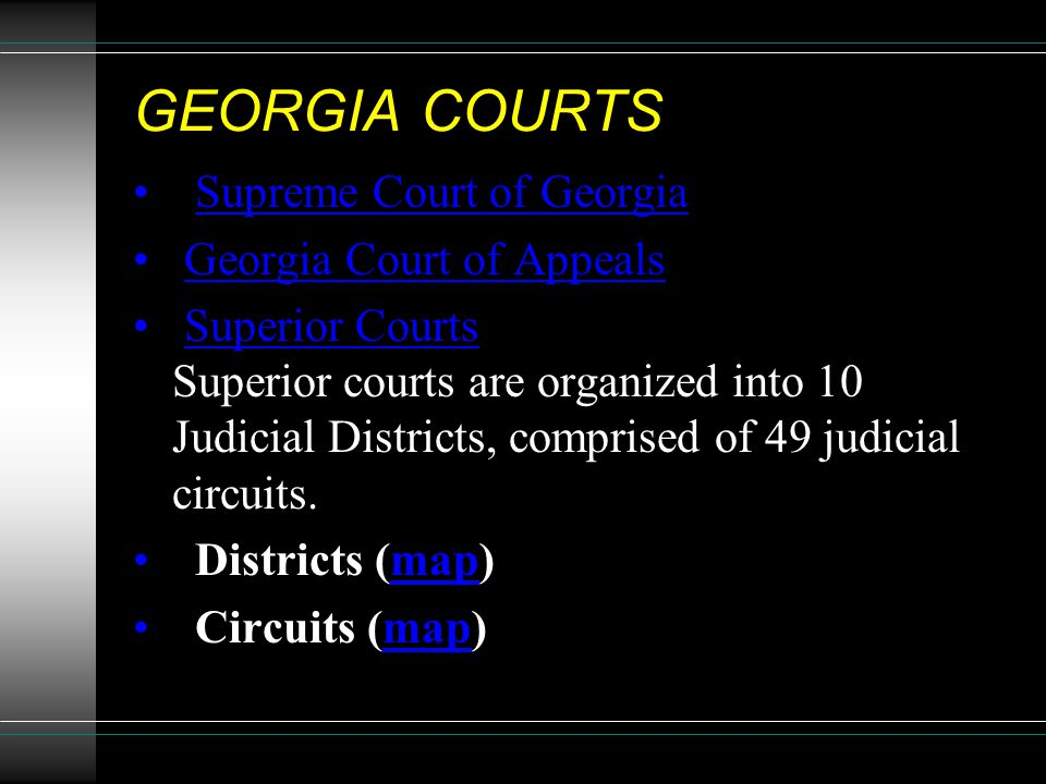GEORGIA COURTS Supreme Court of Georgia Georgia Court of Appeals Superior Courts Superior courts are organized into 10 Judicial Districts, comprised o