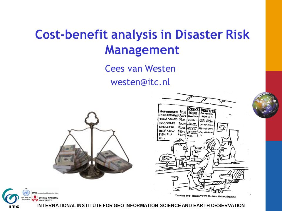 INTERNATIONAL INSTITUTE FOR GEO-INFORMATION SCIENCE AND EARTH OBSERVATION Cost-benefit analysis in Disaster Risk Management Cees van Westen westen@itc