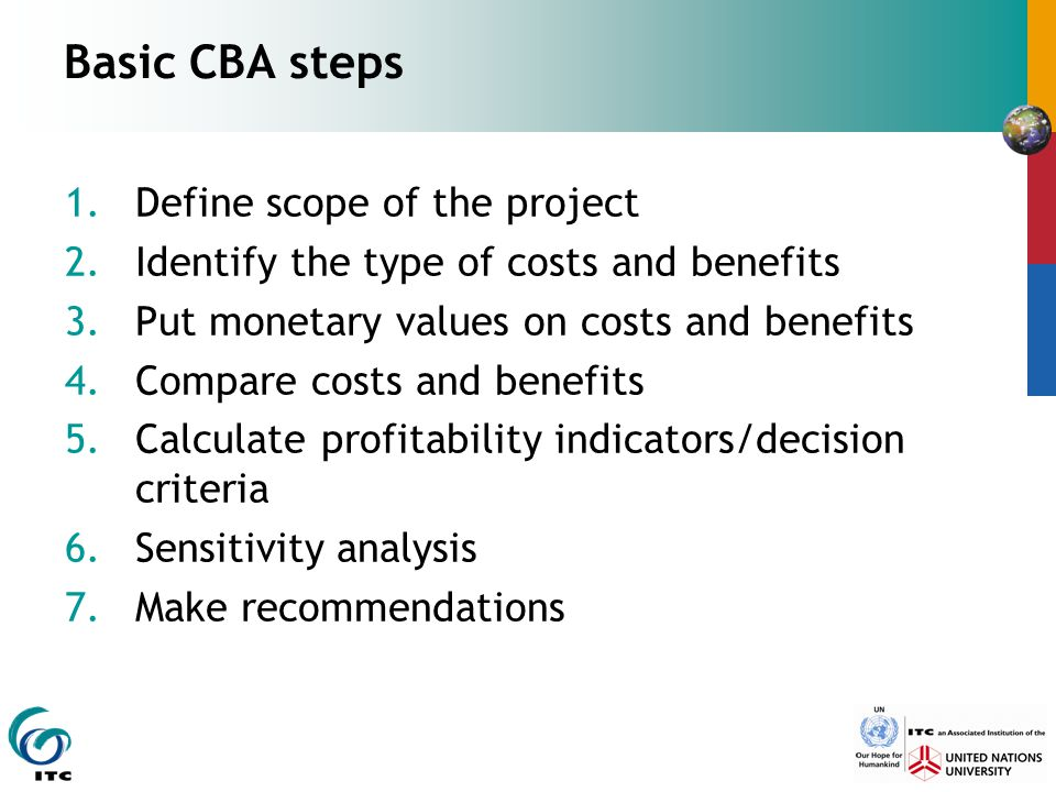Basic CBA steps 1.Define scope of the project 2.Identify the type of costs and benefits 3.Put monetary values on costs and benefits 4.Compare costs an