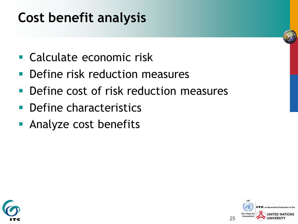 25 Cost benefit analysis  Calculate economic risk  Define risk reduction measures  Define cost of risk reduction measures  Define characteristics