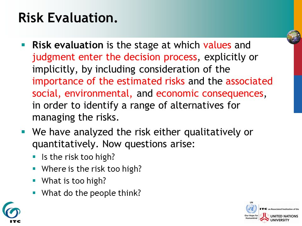 Risk Evaluation.  Risk evaluation is the stage at which values and judgment enter the decision process, explicitly or implicitly, by including consid