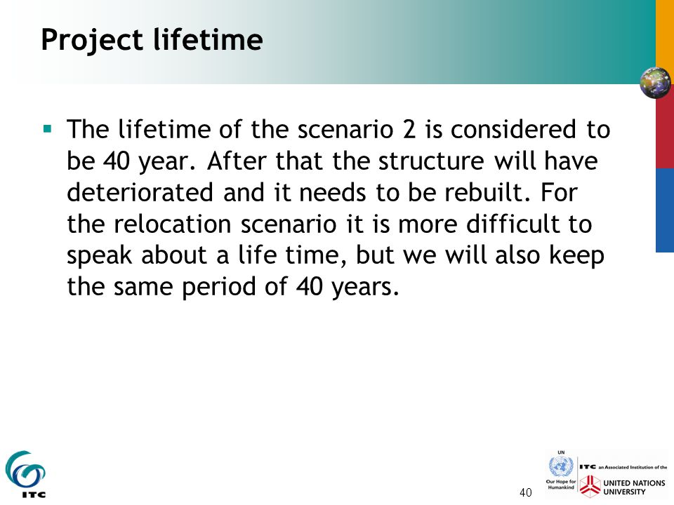40 Project lifetime  The lifetime of the scenario 2 is considered to be 40 year. After that the structure will have deteriorated and it needs to be r