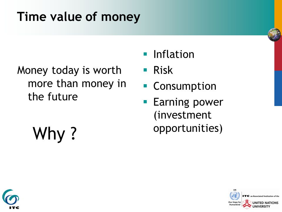 Time value of money Money today is worth more than money in the future Why ?  Inflation  Risk  Consumption  Earning power (investment opportunitie