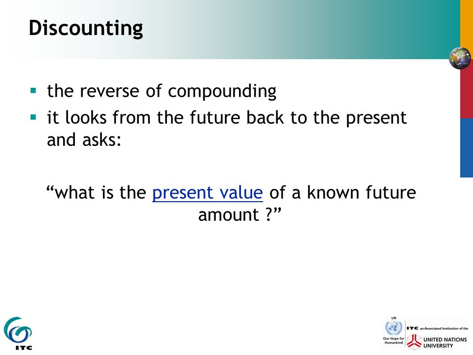 "Discounting  the reverse of compounding  it looks from the future back to the present and asks: ""what is the present value of a known future amount"