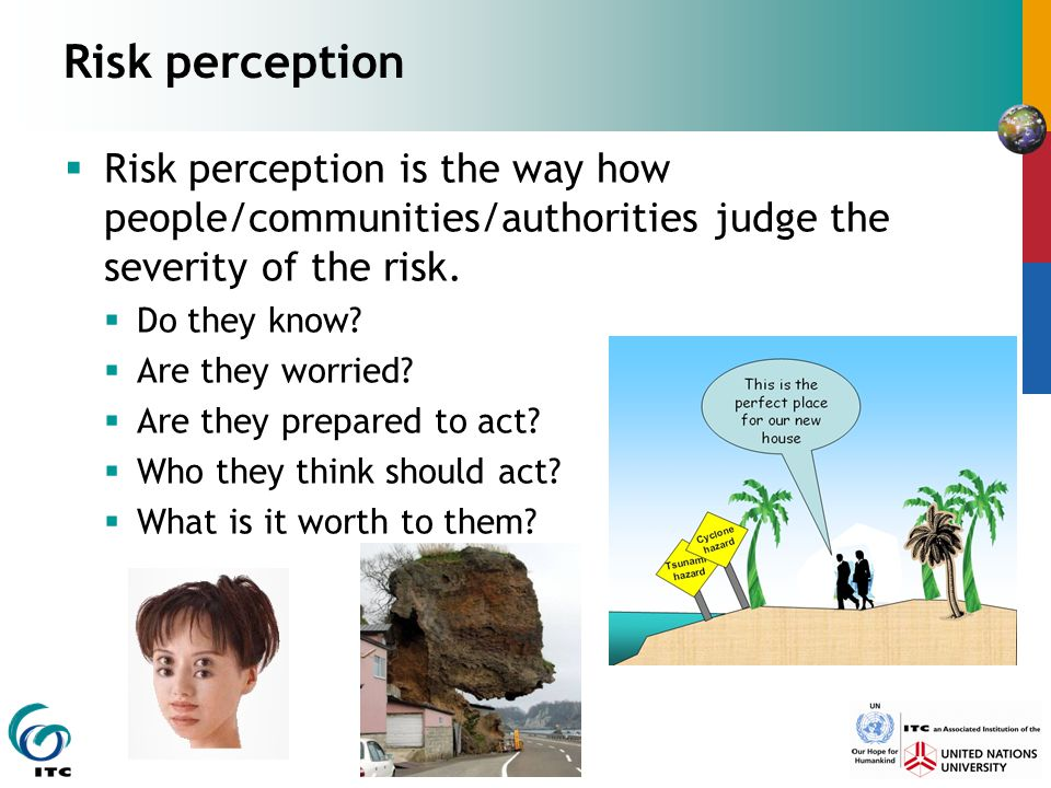 Risk perception  Risk perception is the way how people/communities/authorities judge the severity of the risk.  Do they know?  Are they worried? 