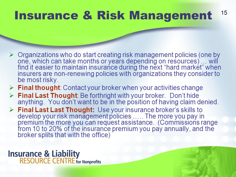 Insurance & Risk Management  Organizations who do start creating risk management policies (one by one, which can take months or years depending on resources) … will find it easier to maintain insurance during the next hard market when insurers are non-renewing policies with organizations they consider to be most risky.