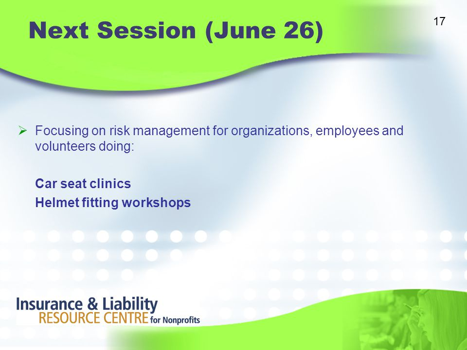 Next Session (June 26)  Focusing on risk management for organizations, employees and volunteers doing: Car seat clinics Helmet fitting workshops 17