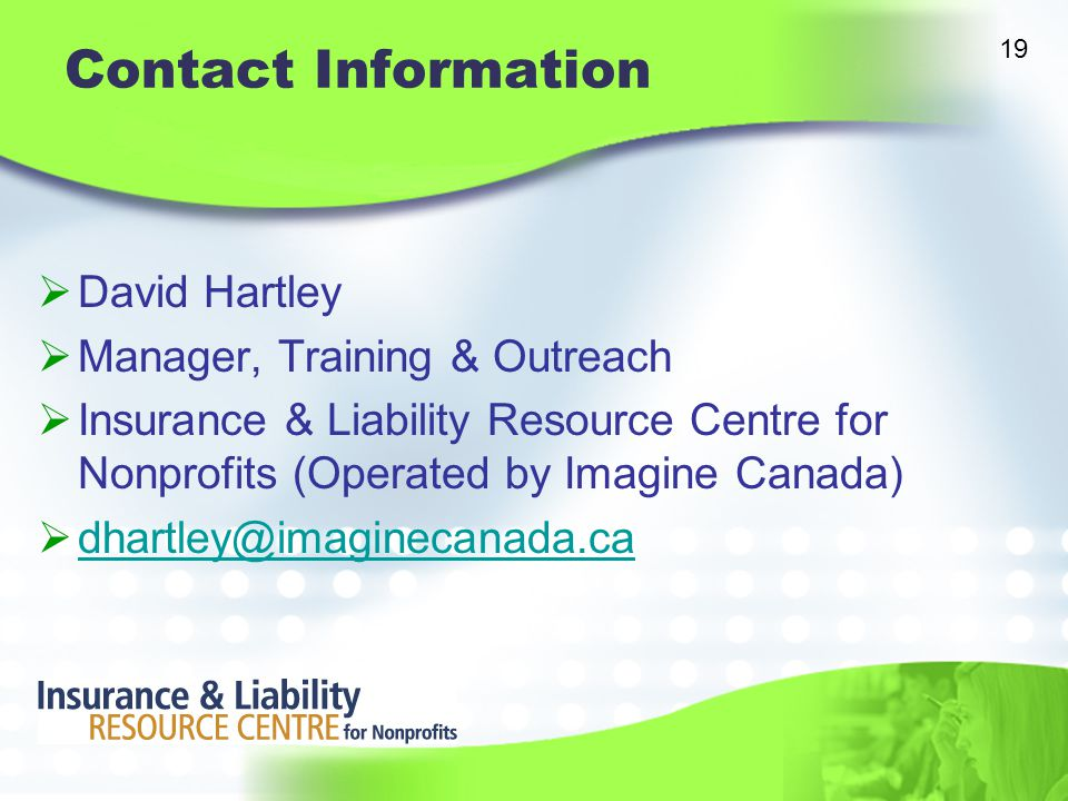 Contact Information  David Hartley  Manager, Training & Outreach  Insurance & Liability Resource Centre for Nonprofits (Operated by Imagine Canada)  dhartley@imaginecanada.ca dhartley@imaginecanada.ca 19
