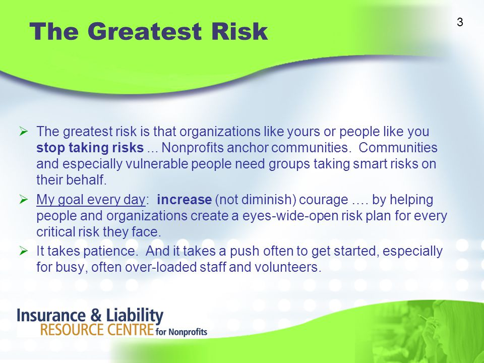 The Greatest Risk  The greatest risk is that organizations like yours or people like you stop taking risks...