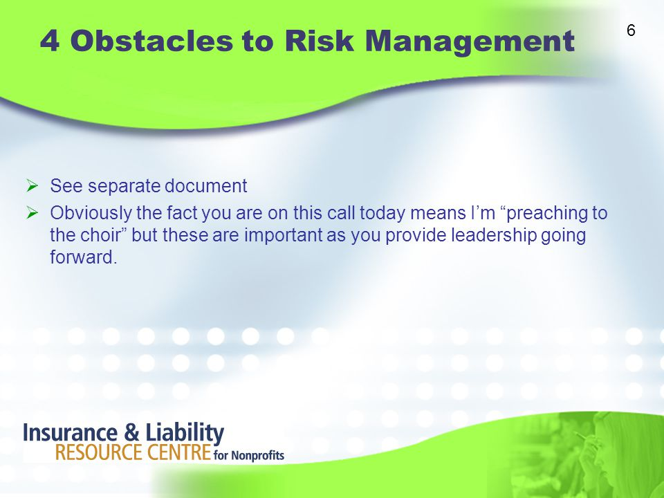 4 Obstacles to Risk Management  See separate document  Obviously the fact you are on this call today means I'm preaching to the choir but these are important as you provide leadership going forward.