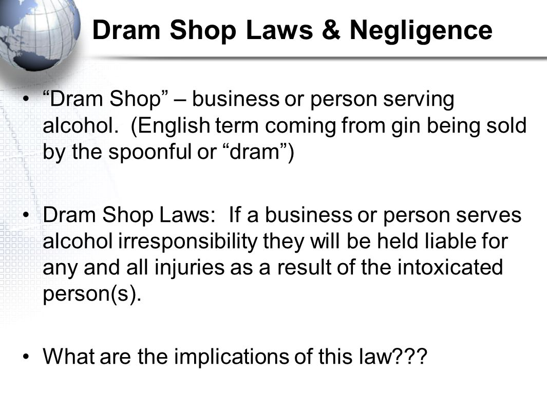 "Dram Shop Laws & Negligence ""Dram Shop"" – business or person serving alcohol. (English term coming from gin being sold by the spoonful or ""dram"") Dram"