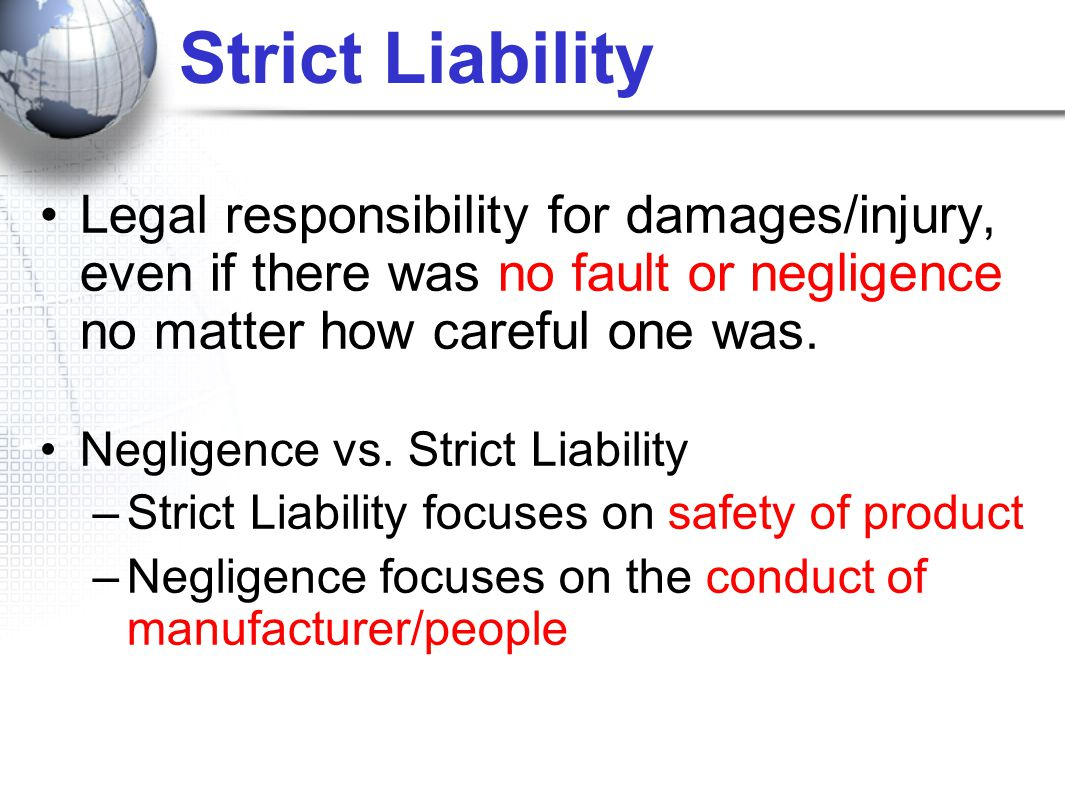 Strict Liability Legal responsibility for damages/injury, even if there was no fault or negligence no matter how careful one was. Negligence vs. Stric