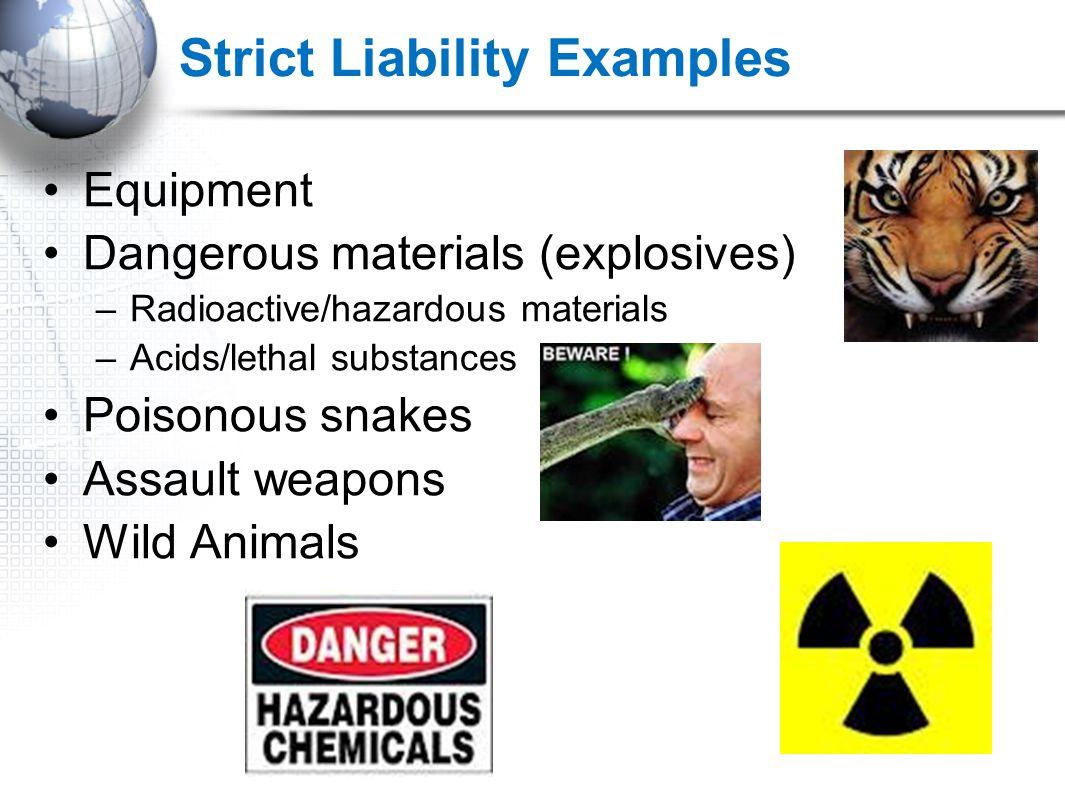Strict Liability Examples Equipment Dangerous materials (explosives) –Radioactive/hazardous materials –Acids/lethal substances Poisonous snakes Assault weapons Wild Animals