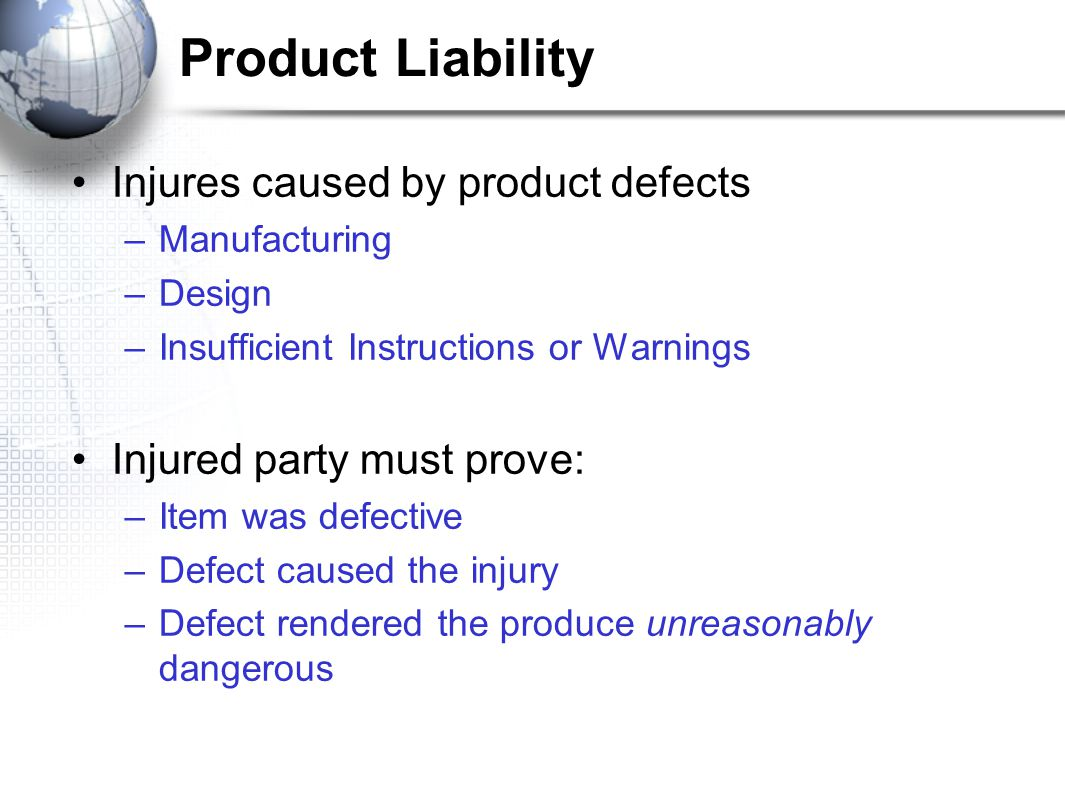 Product Liability Injures caused by product defects –Manufacturing –Design –Insufficient Instructions or Warnings Injured party must prove: –Item was defective –Defect caused the injury –Defect rendered the produce unreasonably dangerous