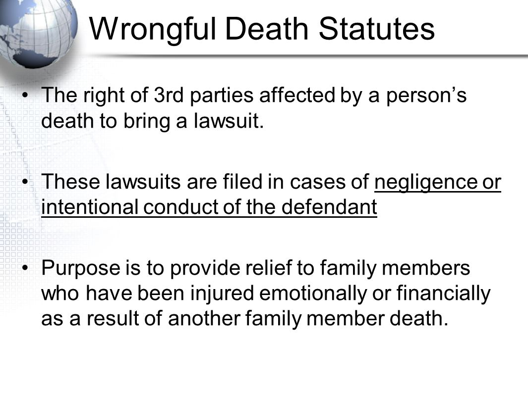 Wrongful Death Statutes The right of 3rd parties affected by a person's death to bring a lawsuit. These lawsuits are filed in cases of negligence or i