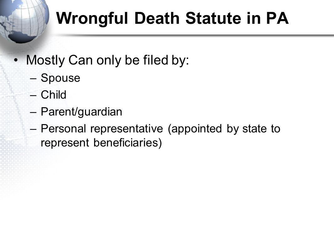 Wrongful Death Statute in PA Mostly Can only be filed by: –Spouse –Child –Parent/guardian –Personal representative (appointed by state to represent be