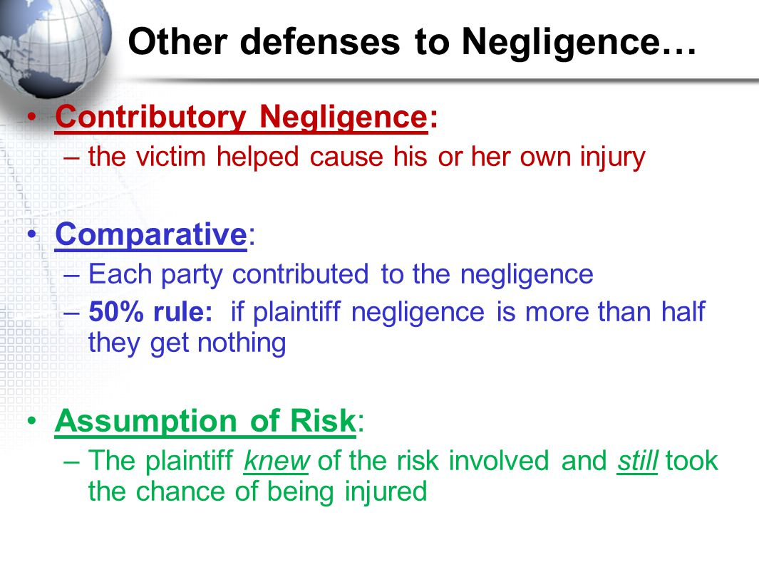 Other defenses to Negligence… Contributory Negligence: –the victim helped cause his or her own injury Comparative: –Each party contributed to the negligence –50% rule: if plaintiff negligence is more than half they get nothing Assumption of Risk: –The plaintiff knew of the risk involved and still took the chance of being injured