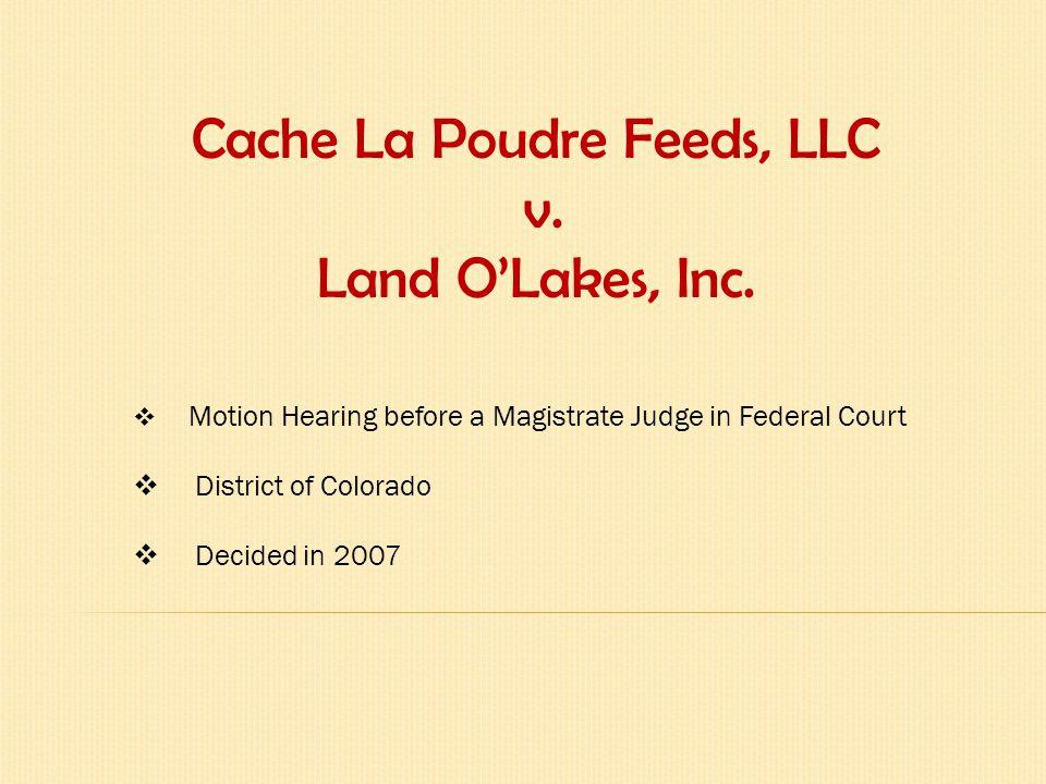 Parties to the Suit _________________________________________________________________ Plaintiff: -Cache La Poudre Feeds, LLC Defendants: -Land O'Lakes Farmland Feed LLC -Land O'Lakes, Inc.
