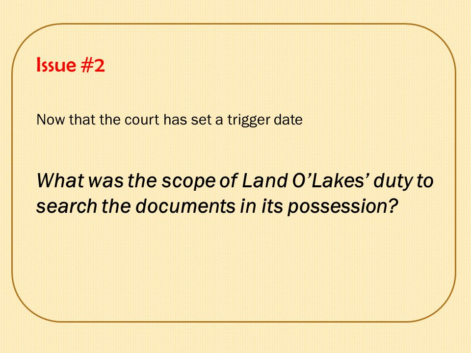 Issue #2 Now that the court has set a trigger date What was the scope of Land O'Lakes' duty to search the documents in its possession?