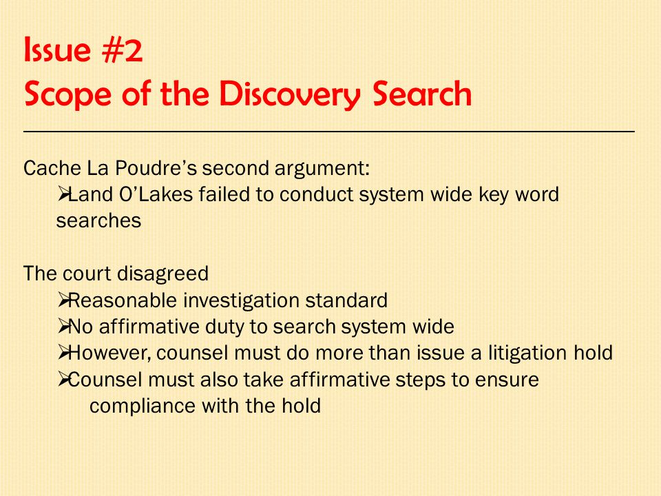 Issue #2 Scope of the Discovery Search __________________________________________________________________________ Cache La Poudre's second argument:  Land O'Lakes failed to conduct system wide key word searches The court disagreed  Reasonable investigation standard  No affirmative duty to search system wide  However, counsel must do more than issue a litigation hold  Counsel must also take affirmative steps to ensure compliance with the hold