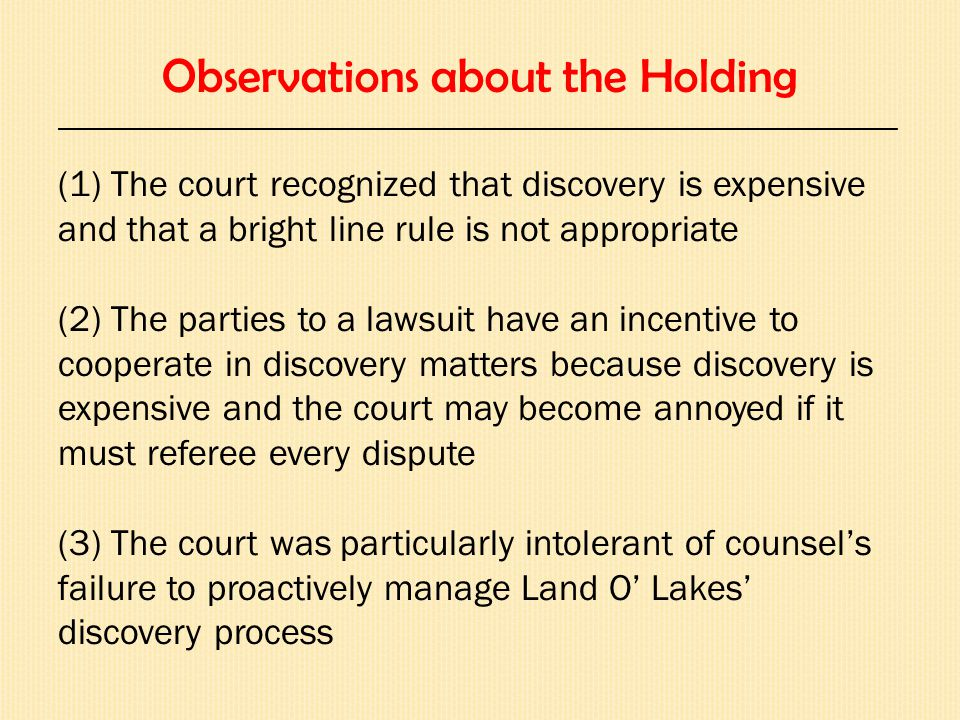 Observations about the Holding ______________________________________________________________________ (1) The court recognized that discovery is expensive and that a bright line rule is not appropriate (2) The parties to a lawsuit have an incentive to cooperate in discovery matters because discovery is expensive and the court may become annoyed if it must referee every dispute (3) The court was particularly intolerant of counsel's failure to proactively manage Land O' Lakes' discovery process
